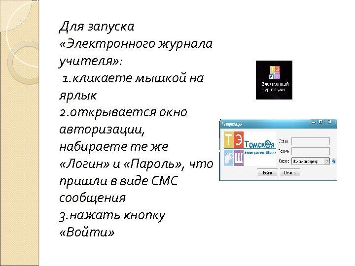 Для запуска «Электронного журнала учителя» : 1. кликаете мышкой на ярлык 2. открывается окно