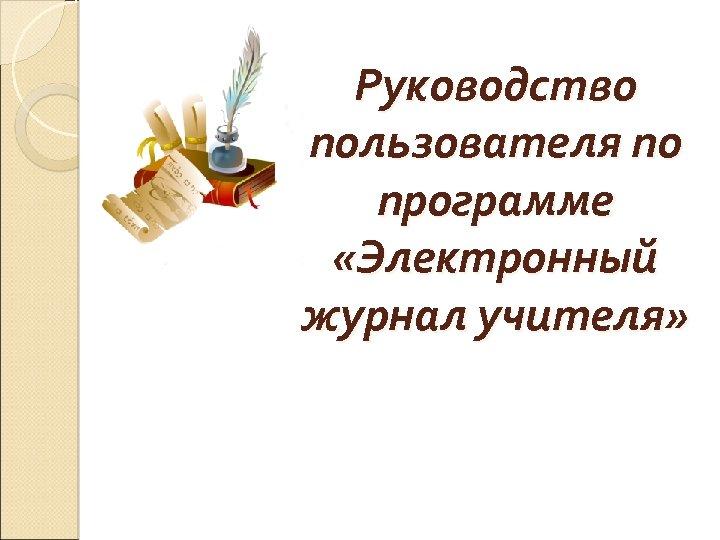 Руководство пользователя по программе «Электронный журнал учителя»