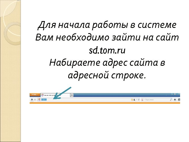 Для начала работы в системе Вам необходимо зайти на сайт sd. tom. ru Набираете