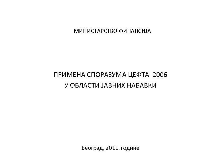 МИНИСТАРСТВО ФИНАНСИЈА ПРИМЕНА СПОРАЗУМА ЦЕФТА 2006 У ОБЛАСТИ ЈАВНИХ НАБАВКИ Београд, 2011. године