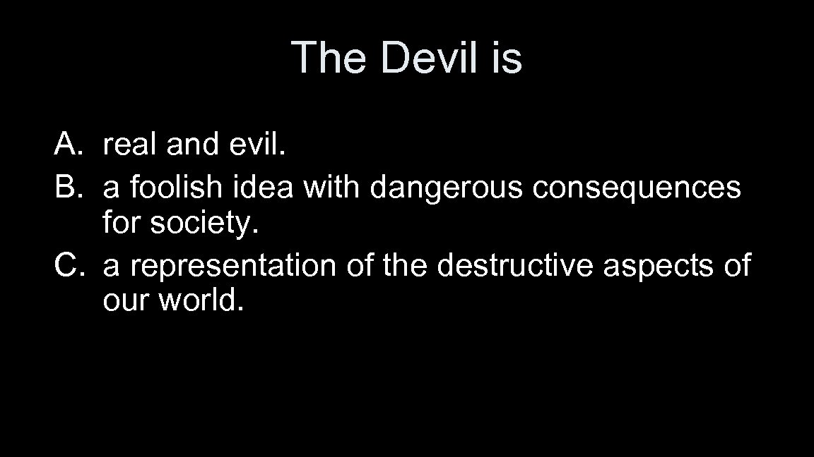 The Devil is A. real and evil. B. a foolish idea with dangerous consequences