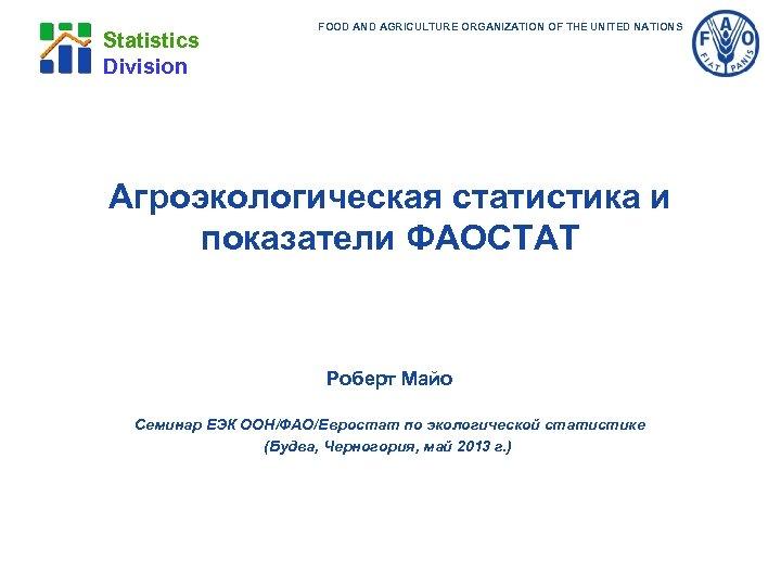 Statistics Division FOOD AND AGRICULTURE ORGANIZATION OF THE UNITED NATIONS Агроэкологическая статистика и показатели