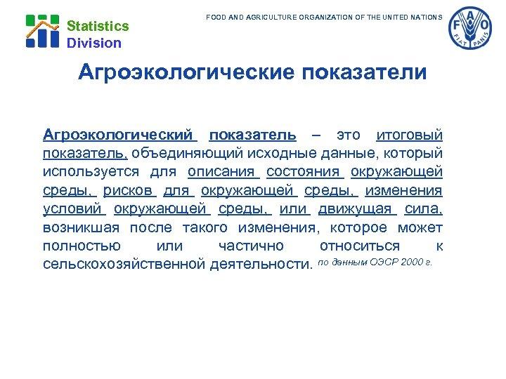 Statistics Division FOOD AND AGRICULTURE ORGANIZATION OF THE UNITED NATIONS Агроэкологические показатели Агроэкологический показатель