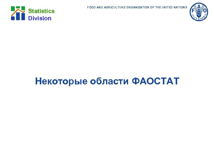 Statistics Division FOOD AND AGRICULTURE ORGANIZATION OF THE UNITED NATIONS Некоторые области ФАОСТАТ