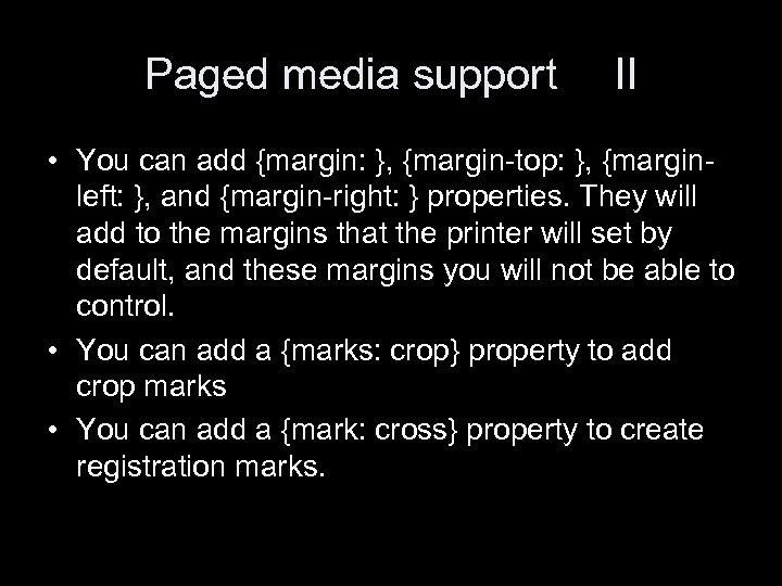 Paged media support II • You can add {margin: }, {margin-top: }, {marginleft: },