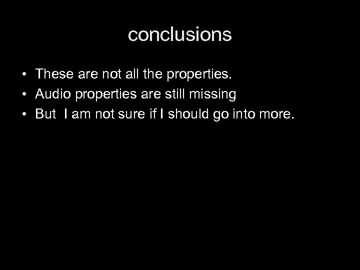 conclusions • These are not all the properties. • Audio properties are still missing