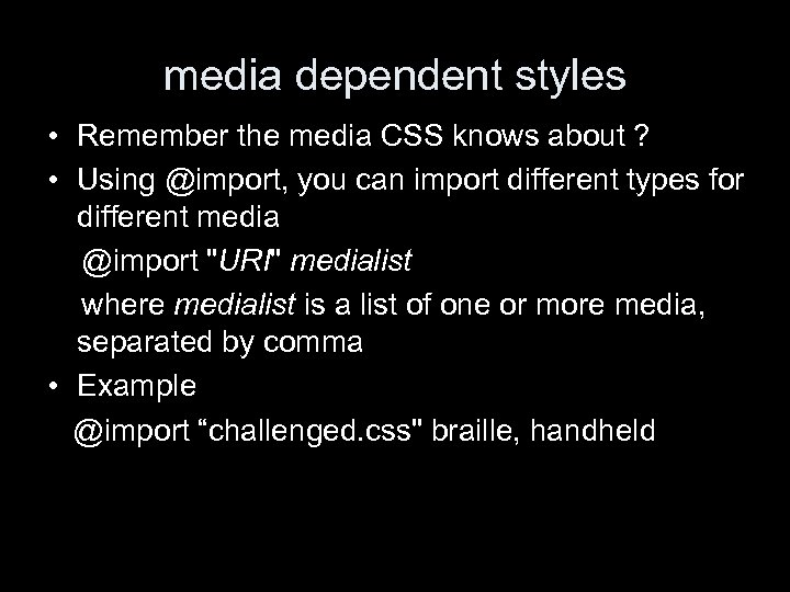 media dependent styles • Remember the media CSS knows about ? • Using @import,