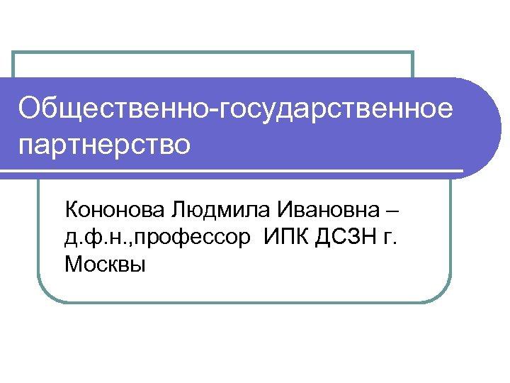 Общественно-государственное партнерство Кононова Людмила Ивановна – д. ф. н. , профессор ИПК ДСЗН г.
