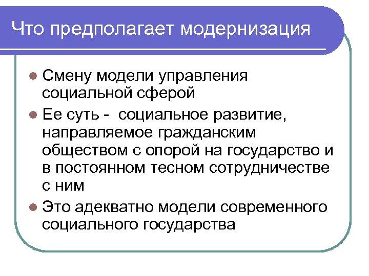 Что предполагает модернизация l Смену модели управления социальной сферой l Ее суть - социальное