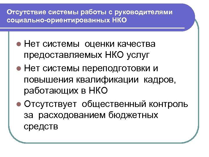 Отсутствие системы работы с руководителями социально-ориентированных НКО l Нет системы оценки качества предоставляемых НКО