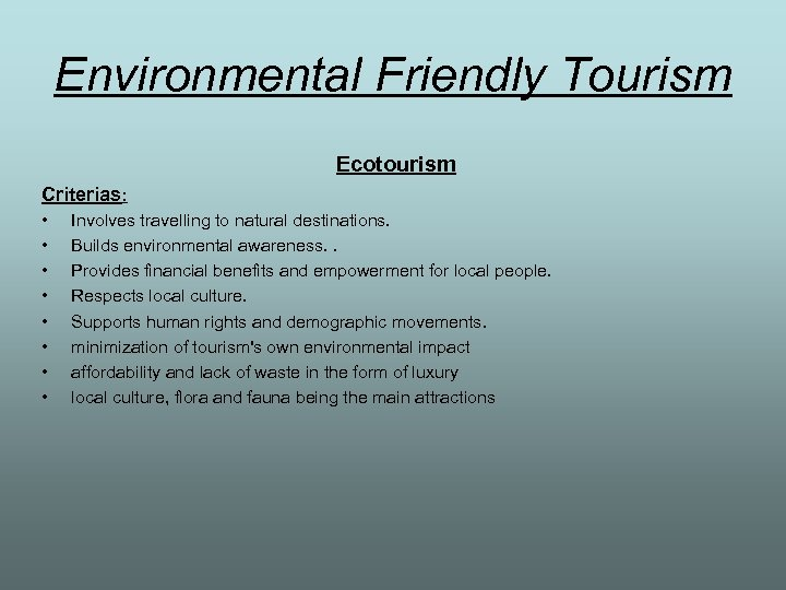 Environmental Friendly Tourism Ecotourism Criterias: • • Involves travelling to natural destinations. Builds environmental