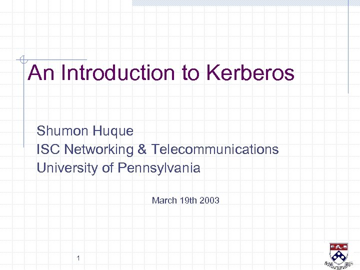 An Introduction to Kerberos Shumon Huque ISC Networking & Telecommunications University of Pennsylvania March