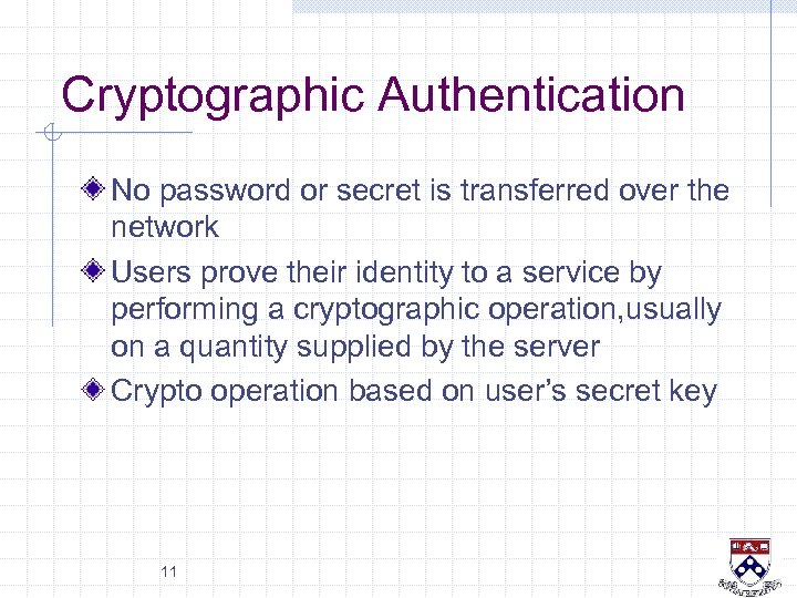 Cryptographic Authentication No password or secret is transferred over the network Users prove their