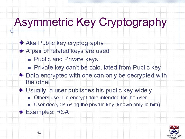 Asymmetric Key Cryptography Aka Public key cryptography A pair of related keys are used: