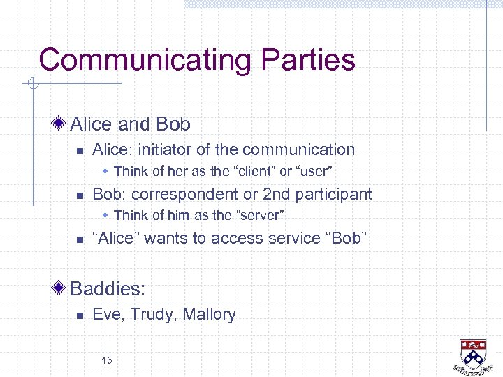 Communicating Parties Alice and Bob n Alice: initiator of the communication w Think of