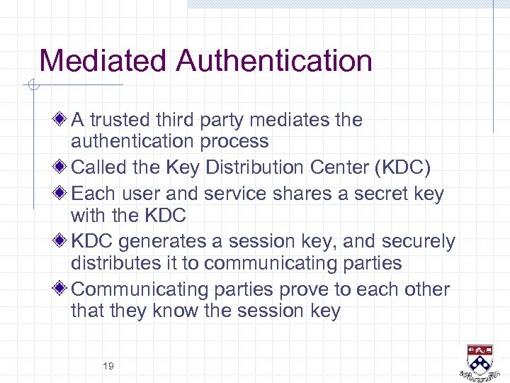 Mediated Authentication A trusted third party mediates the authentication process Called the Key Distribution