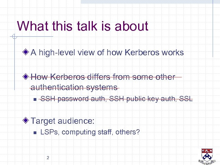 What this talk is about A high-level view of how Kerberos works How Kerberos