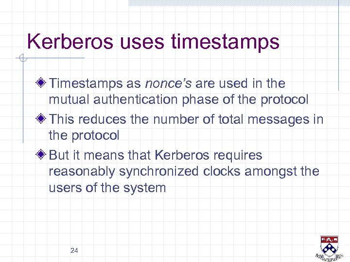 Kerberos uses timestamps Timestamps as nonce's are used in the mutual authentication phase of
