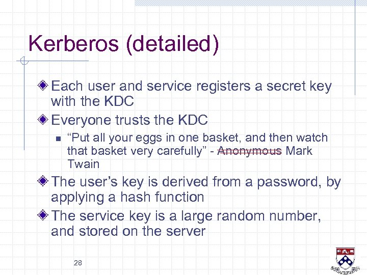 Kerberos (detailed) Each user and service registers a secret key with the KDC Everyone