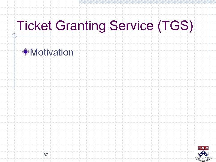 Ticket Granting Service (TGS) Motivation 37