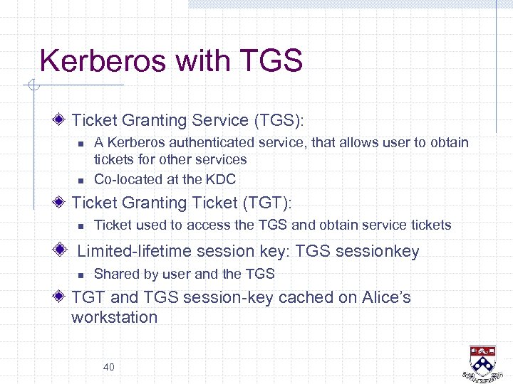 Kerberos with TGS Ticket Granting Service (TGS): n n A Kerberos authenticated service, that