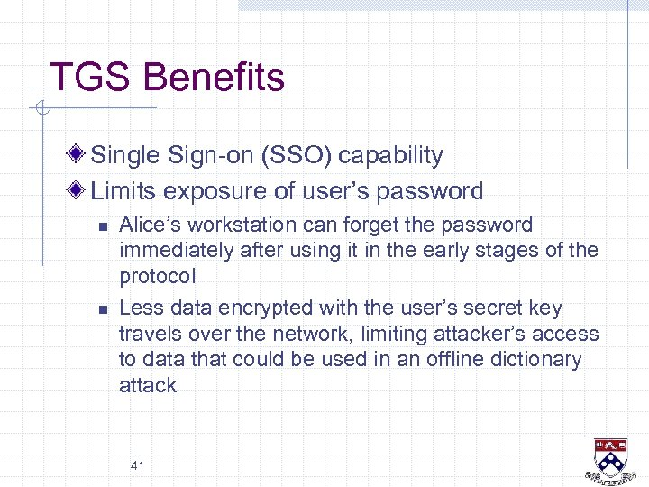 TGS Benefits Single Sign-on (SSO) capability Limits exposure of user's password n n Alice's