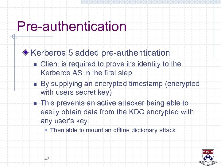 Pre-authentication Kerberos 5 added pre-authentication n Client is required to prove it's identity to