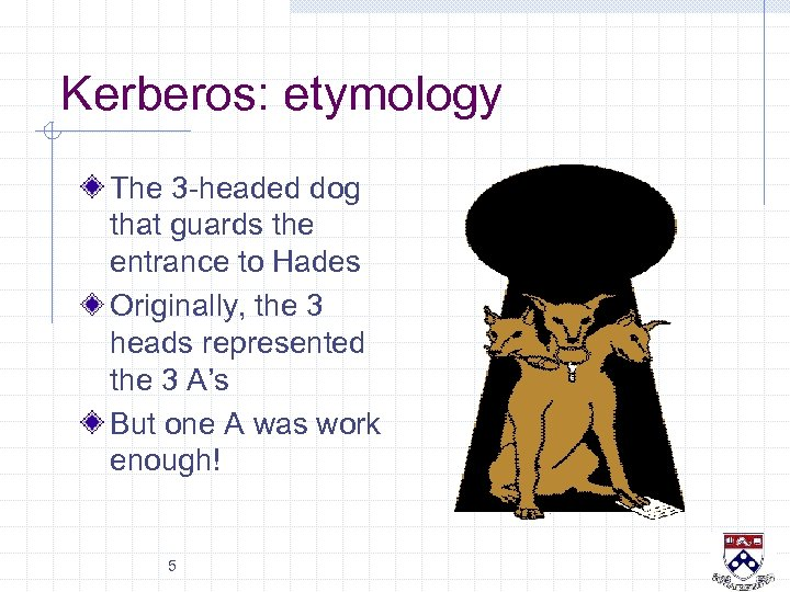 Kerberos: etymology The 3 -headed dog that guards the entrance to Hades Originally, the