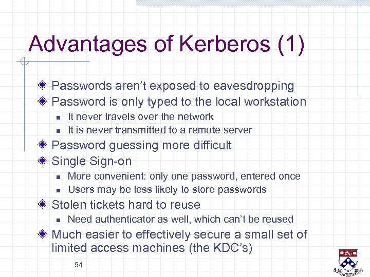Advantages of Kerberos (1) Passwords aren't exposed to eavesdropping Password is only typed to