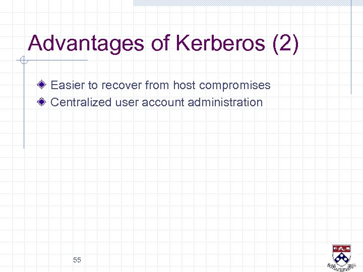 Advantages of Kerberos (2) Easier to recover from host compromises Centralized user account administration