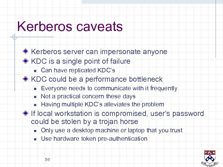 Kerberos caveats Kerberos server can impersonate anyone KDC is a single point of failure
