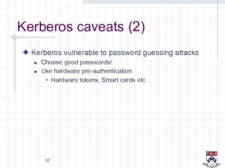 Kerberos caveats (2) Kerberos vulnerable to password guessing attacks n n Choose good passwords!