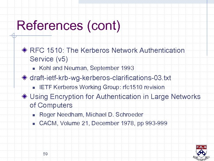 References (cont) RFC 1510: The Kerberos Network Authentication Service (v 5) n Kohl and