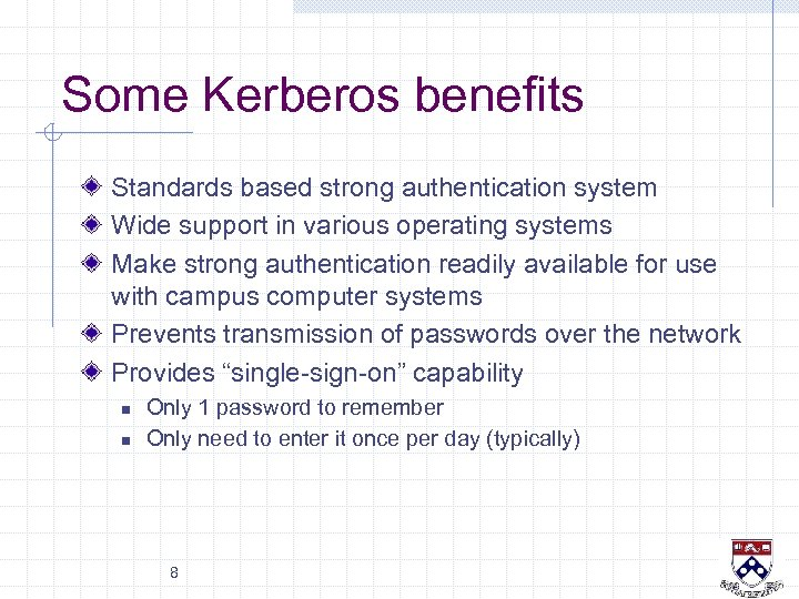 Some Kerberos benefits Standards based strong authentication system Wide support in various operating systems