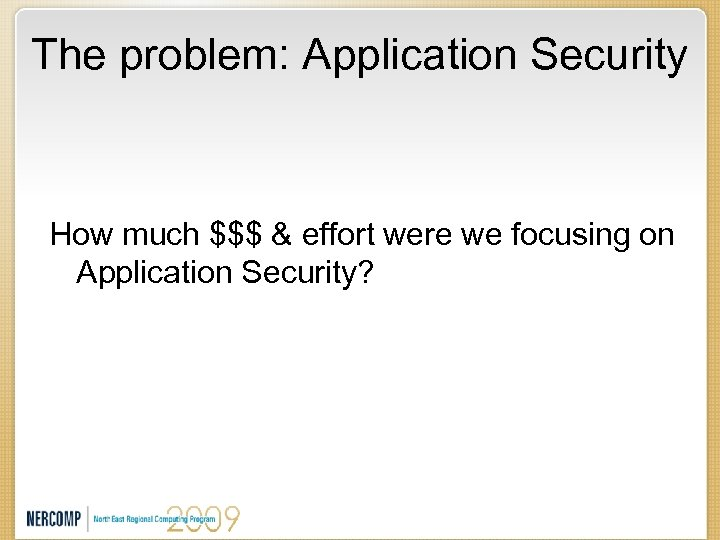 The problem: Application Security How much $$$ & effort were we focusing on Application