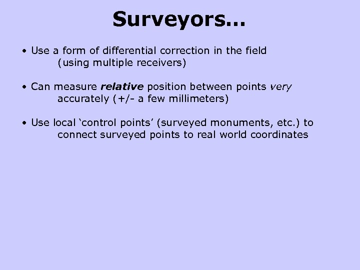 Surveyors… • Use a form of differential correction in the field (using multiple receivers)