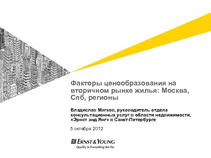Факторы ценообразования на вторичном рынке жилья: Москва, Спб, регионы Владислав Мягков, руководитель отдела консультационных