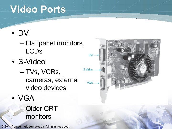 Video Ports • DVI – Flat panel monitors, LCDs • S-Video – TVs, VCRs,