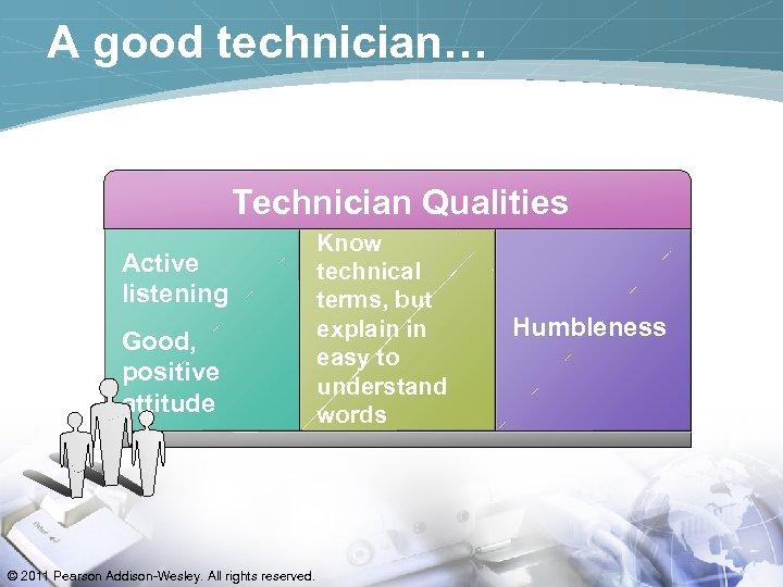 A good technician… Technician Qualities Active listening Good, positive attitude © 2011 Pearson Addison-Wesley.