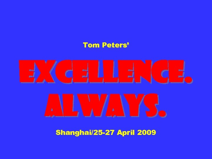 Tom Peters' Excellence. Always. Shanghai/25 -27 April 2009