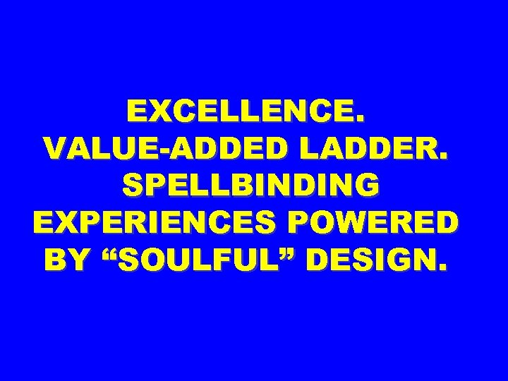 "EXCELLENCE. VALUE-ADDED LADDER. SPELLBINDING EXPERIENCES POWERED BY ""SOULFUL"" DESIGN."