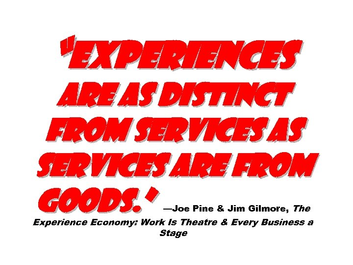 """Experiences are as distinct from services as services are from goods. "" —Joe Pine"