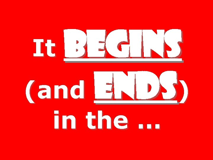 BEGINS (and ENDS) It in the …