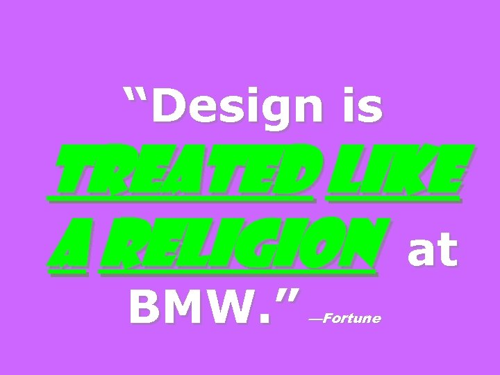 """Design is treated like a religion at BMW. "" —Fortune"