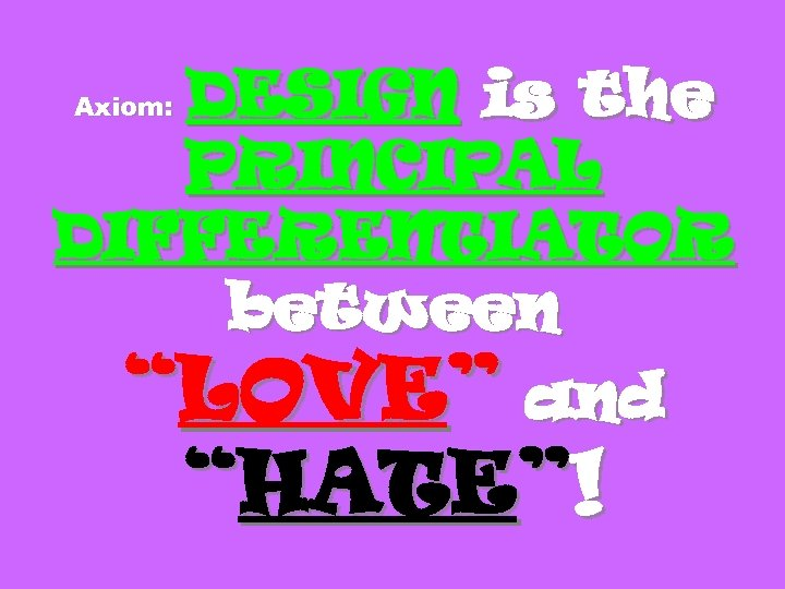 "DESIGN is the PRINCIPAL DIFFERENTIATOR between ""LOVE"" and Axiom: ""HATE""!"