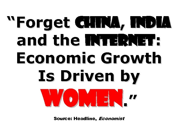 """Forget China, India and the Internet: Economic Growth Is Driven by Women. "" Source:"