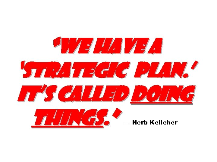 """We have a 'strategic plan. ' It's called doing things. "" — Herb Kelleher"