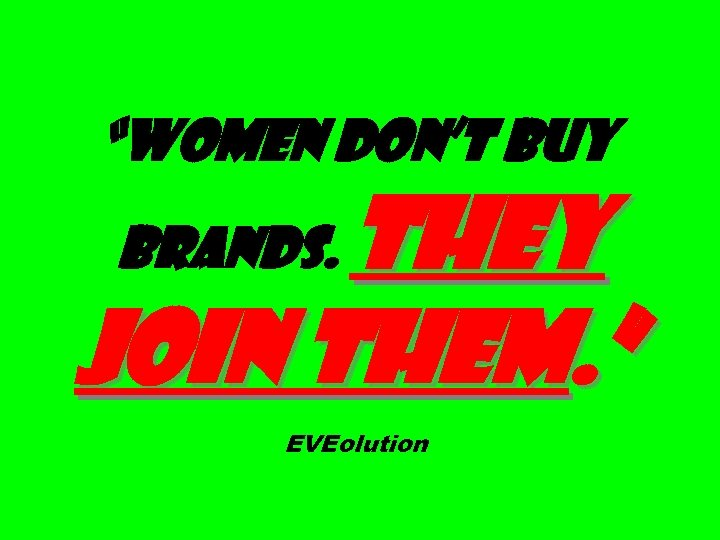 """Women don't buy They join them. "" brands. EVEolution"