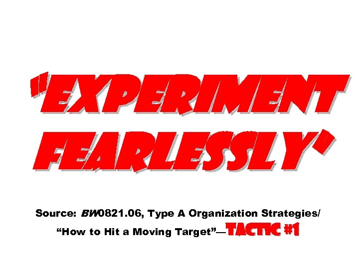 """Experiment fearlessly"" Source: BW 0821. 06, Type A Organization Strategies/ ""How to Hit a"