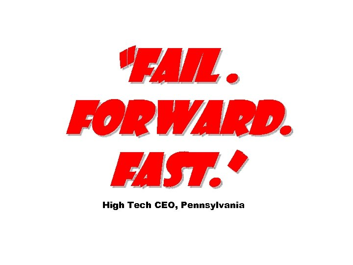 """Fail. Forward. Fast. "" High Tech CEO, Pennsylvania"